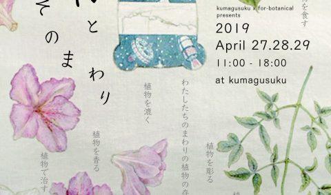 『 植物 と そのまわり 』  2019.4.27.28.29 11:00-18:00  at kumagusuku