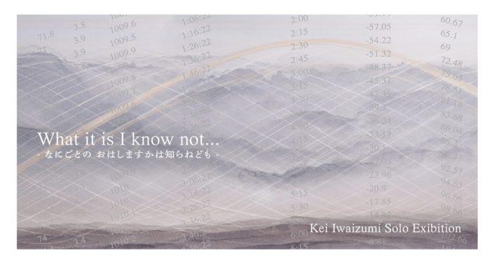 岩泉慧 個展 What it is I know not… – なにごとのおはしますかは知らねども –
